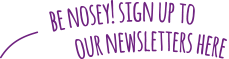 Be nosey! Sign up to our newsletters here